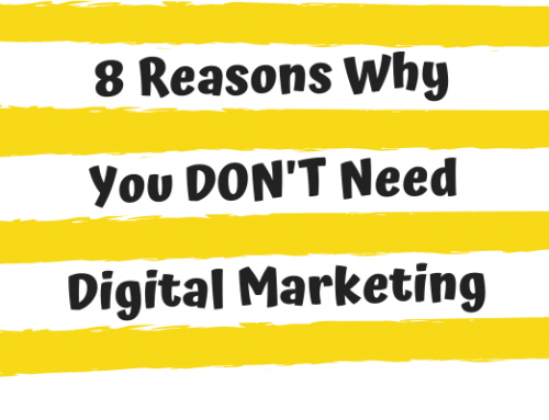 8 Reasons Why You DON'T Need Digital Marketing